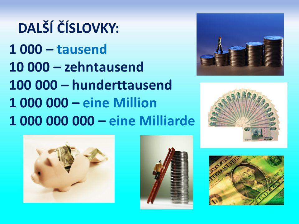 DALŠÍ ČÍSLOVKY: 1 000 – tausend 10 000 – zehntausend 100 000 – hunderttausend 1 000 000 – eine Million 1 000 000 000 – eine Milliarde