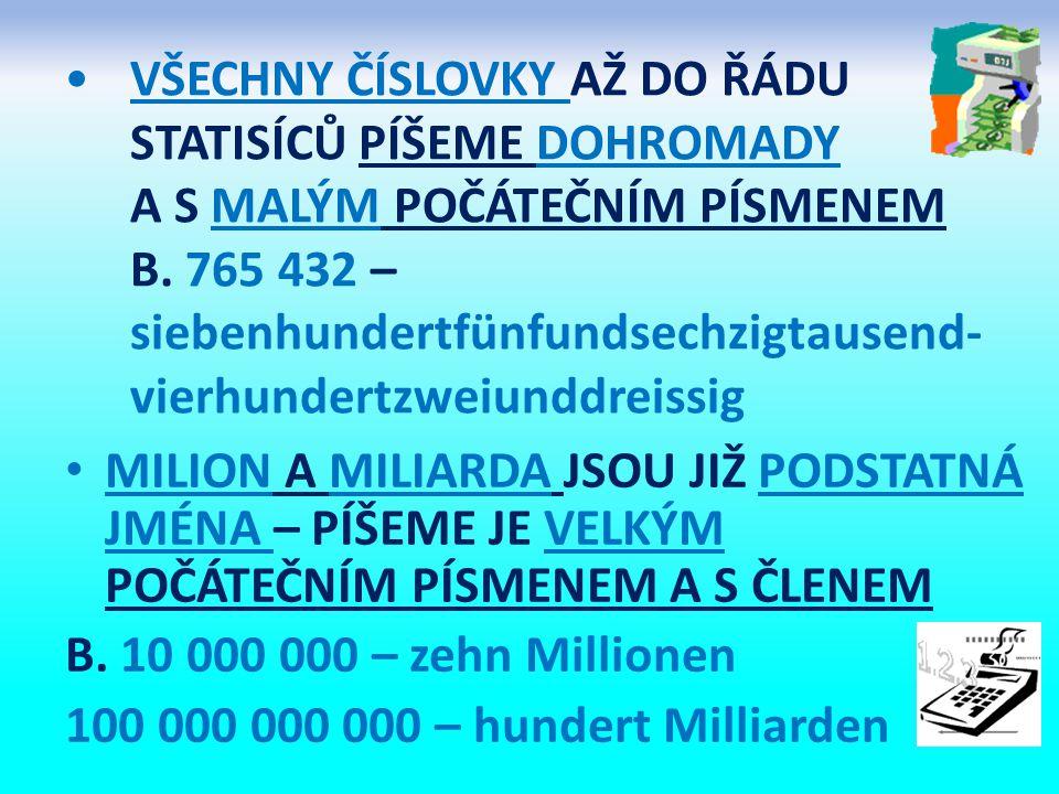 VŠECHNY ČÍSLOVKY AŽ DO ŘÁDU STATISÍCŮ PÍŠEME DOHROMADY A S MALÝM POČÁTEČNÍM PÍSMENEM B. 765 432 – siebenhundertfünfundsechzigtausend- vierhundertzweiu