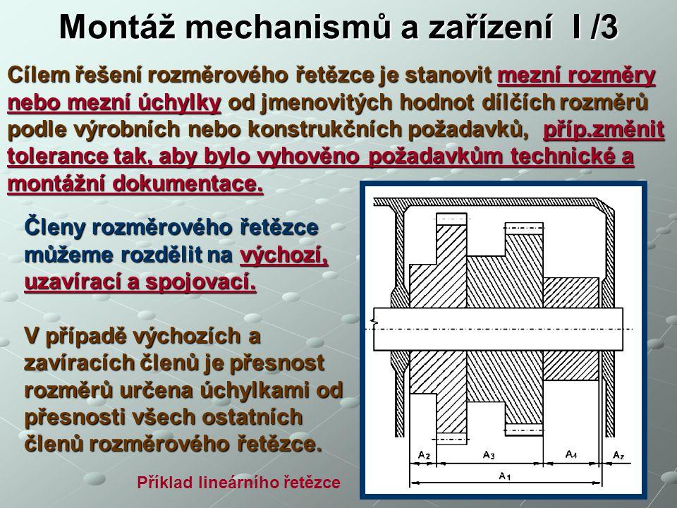 Montáž mechanismů a zařízení I /3 Cílem řešení rozměrového řetězce je stanovit mezní rozměry nebo mezní úchylky od jmenovitých hodnot dílčích rozměrů