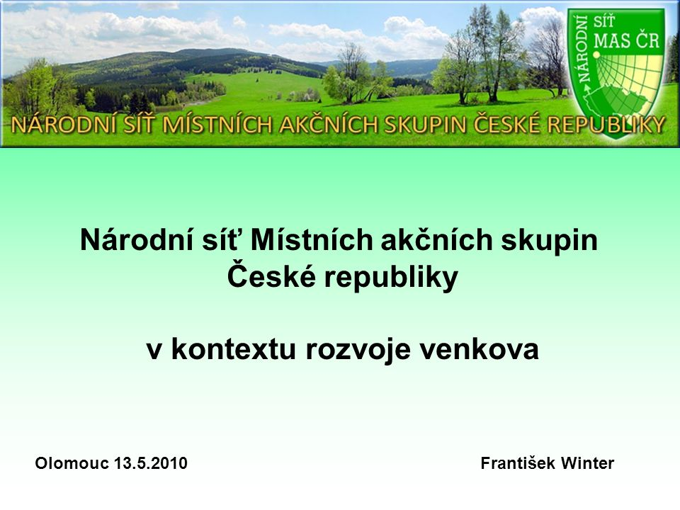 Národní síť Místních akčních skupin České republiky v kontextu rozvoje venkova Olomouc 13.5.2010 František Winter
