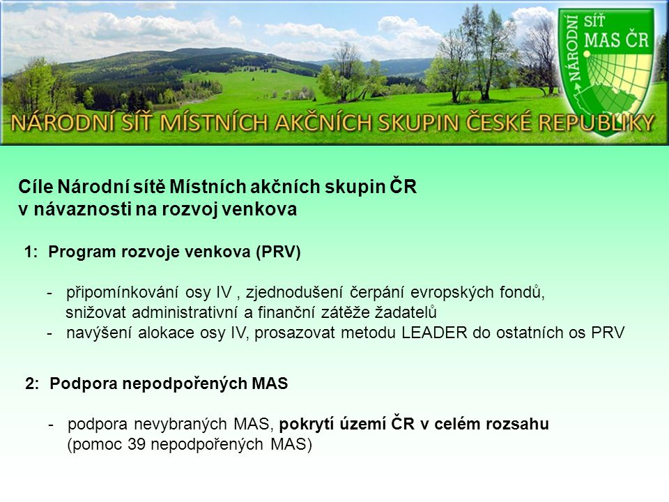 Cíle Národní sítě Místních akčních skupin ČR v návaznosti na rozvoj venkova 1: Program rozvoje venkova (PRV) - připomínkování osy IV, zjednodušení čerpání evropských fondů, snižovat administrativní a finanční zátěže žadatelů - navýšení alokace osy IV, prosazovat metodu LEADER do ostatních os PRV 2: Podpora nepodpořených MAS - podpora nevybraných MAS, pokrytí území ČR v celém rozsahu (pomoc 39 nepodpořených MAS)