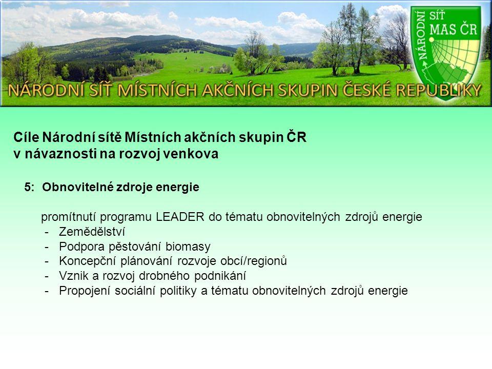 Cíle Národní sítě Místních akčních skupin ČR v návaznosti na rozvoj venkova 5: Obnovitelné zdroje energie promítnutí programu LEADER do tématu obnovitelných zdrojů energie - Zemědělství - Podpora pěstování biomasy - Koncepční plánování rozvoje obcí/regionů - Vznik a rozvoj drobného podnikání - Propojení sociální politiky a tématu obnovitelných zdrojů energie