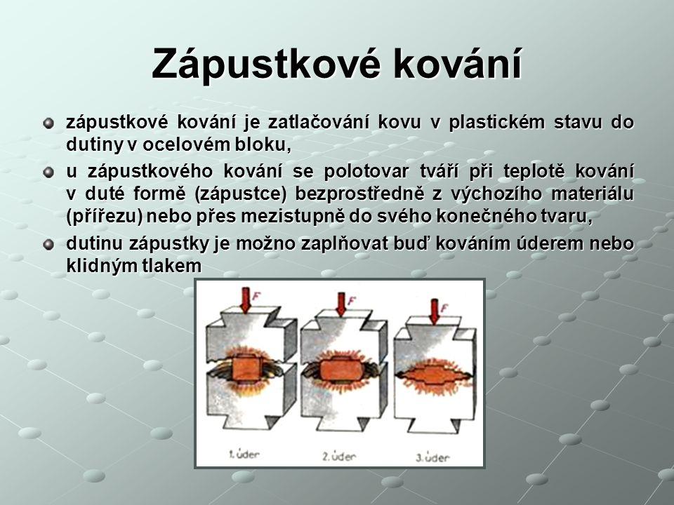 Zápustkové kování zápustkové kování je zatlačování kovu v plastickém stavu do dutiny v ocelovém bloku, u zápustkového kování se polotovar tváří při te