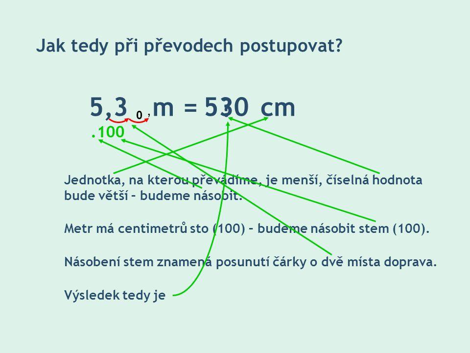 5,3 m = cm530 ? Jak tedy při převodech postupovat? Jednotka, na kterou převádíme, je menší, číselná hodnota bude větší – budeme násobit. 100. Metr má