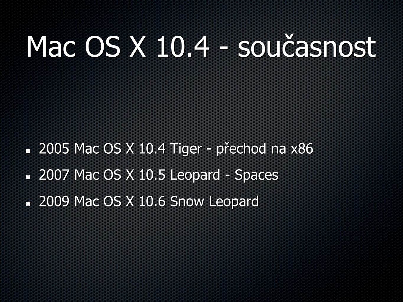 Mac OS X 10.4 - současnost 2005 Mac OS X 10.4 Tiger - přechod na x86 2007 Mac OS X 10.5 Leopard - Spaces 2009 Mac OS X 10.6 Snow Leopard