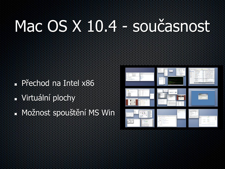 Mac OS X 10.4 - současnost Přechod na Intel x86 Virtuální plochy Možnost spouštění MS Win