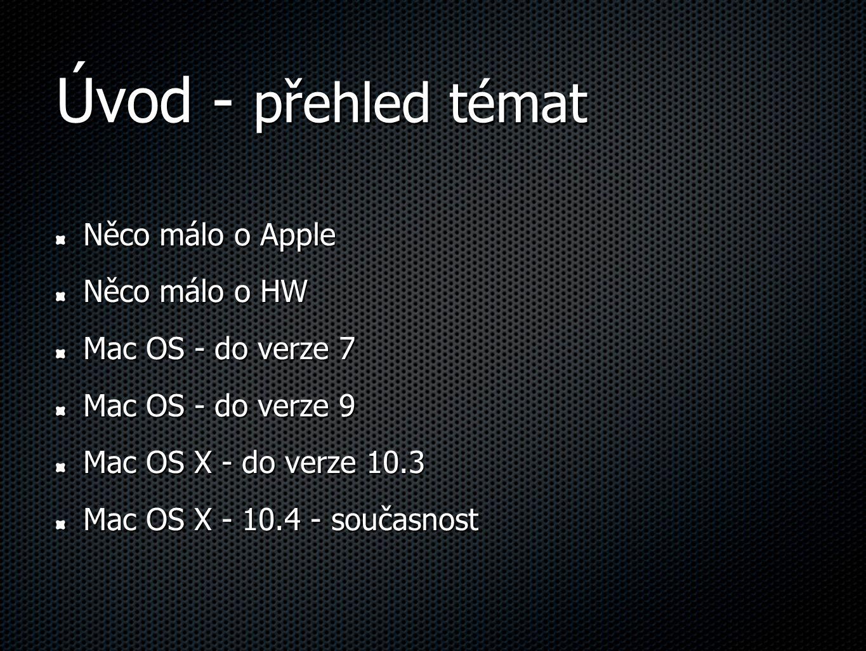Úvod - přehled témat Něco málo o Apple Něco málo o HW Mac OS - do verze 7 Mac OS - do verze 9 Mac OS X - do verze 10.3 Mac OS X - 10.4 - současnost