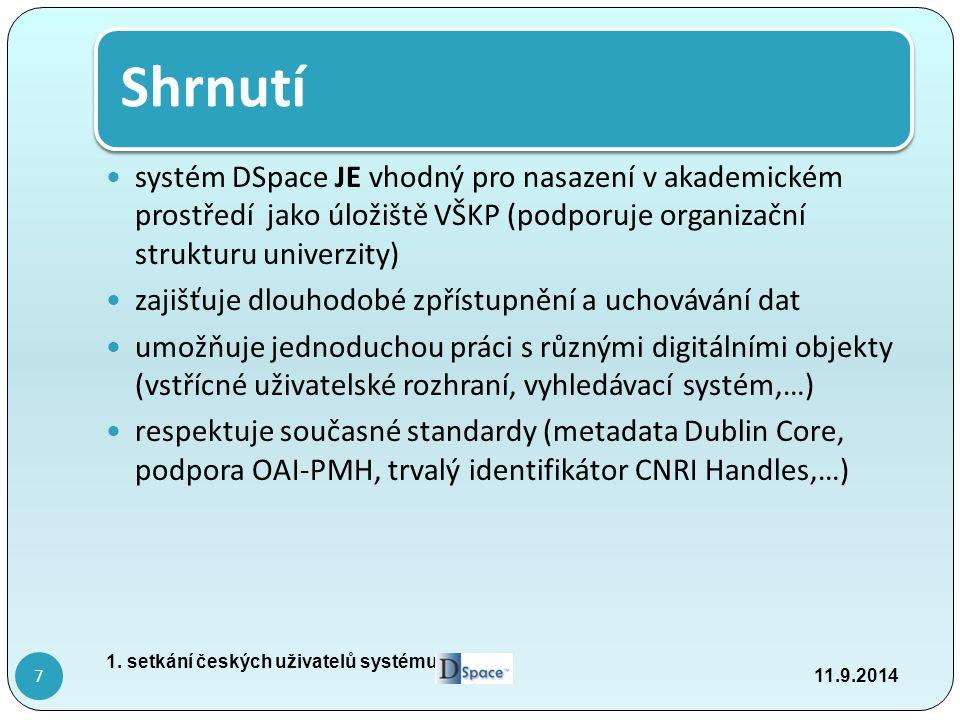 Shrnutí systém DSpace JE vhodný pro nasazení v akademickém prostředí jako úložiště VŠKP (podporuje organizační strukturu univerzity) zajišťuje dlouhodobé zpřístupnění a uchovávání dat umožňuje jednoduchou práci s různými digitálními objekty (vstřícné uživatelské rozhraní, vyhledávací systém,…) respektuje současné standardy (metadata Dublin Core, podpora OAI-PMH, trvalý identifikátor CNRI Handles,…) 11.9.2014 1.