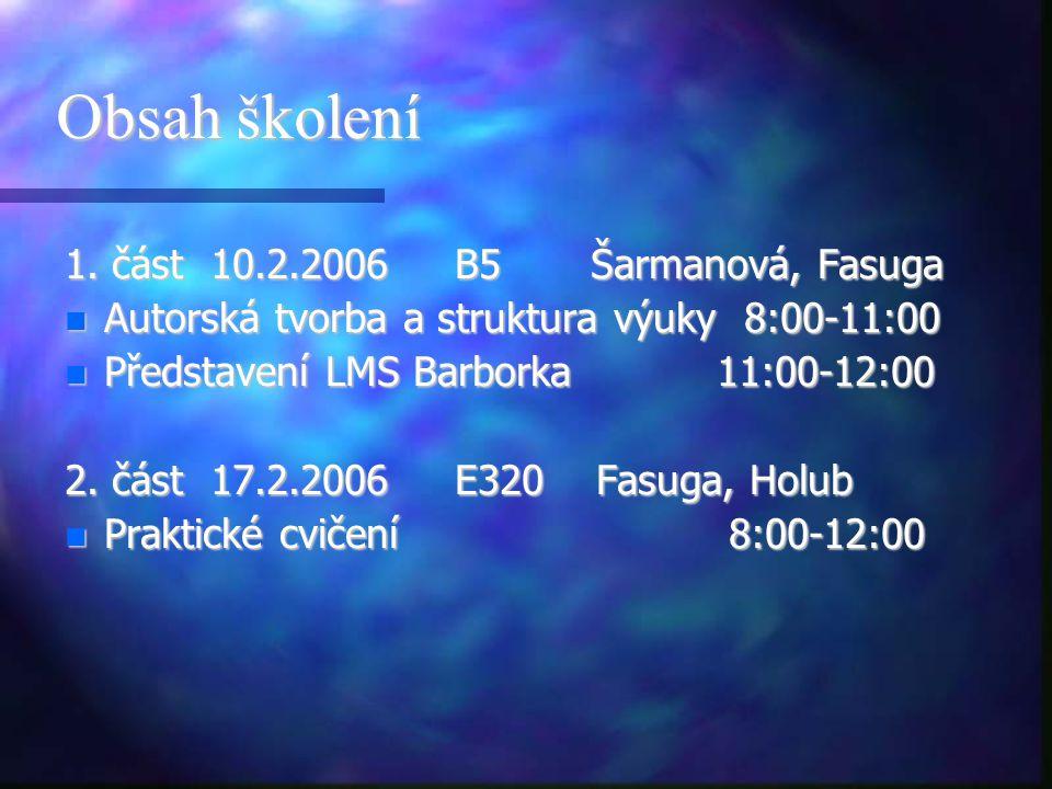 Obsah školení 1. část 10.2.2006 B5 Šarmanová, Fasuga n Autorská tvorba a struktura výuky 8:00-11:00 n Představení LMS Barborka 11:00-12:00 2. část 17.