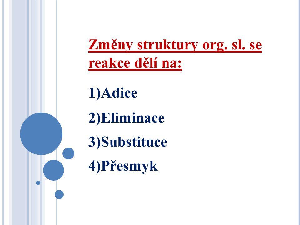 Změny struktury org. sl. se reakce dělí na: 1)Adice 2)Eliminace 3)Substituce 4)Přesmyk