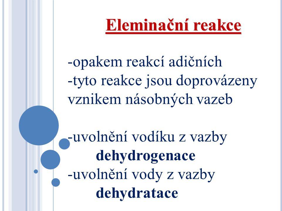 Eleminační reakce -opakem reakcí adičních -tyto reakce jsou doprovázeny vznikem násobných vazeb -uvolnění vodíku z vazby dehydrogenace -uvolnění vody