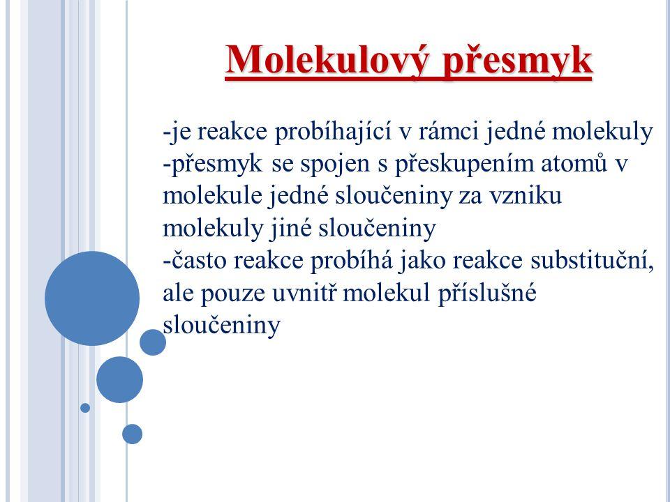 Molekulový přesmyk -je reakce probíhající v rámci jedné molekuly -přesmyk se spojen s přeskupením atomů v molekule jedné sloučeniny za vzniku molekuly