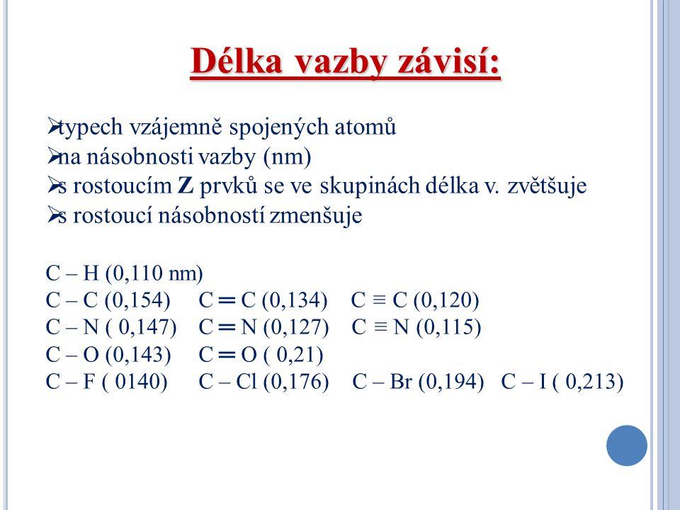 Energie vazby závisí  na typu vzájemně vázaných atomech  násobnosti vazby (kJ/mol)  s rostoucím Z prvků E vazby klesá  s rostoucí násobností E vazby roste C – H (373 kJ/mol) C – C (348) C ═ C (620) C ≡ C (804) C – N ( 293) C ═ N (616) C ≡ N (264) C – O (344) C ═ O ( 780) C – S(260) C ═S (432) C – F ( 0140) C – Cl (331) C – Br (277) C – I ( 239)