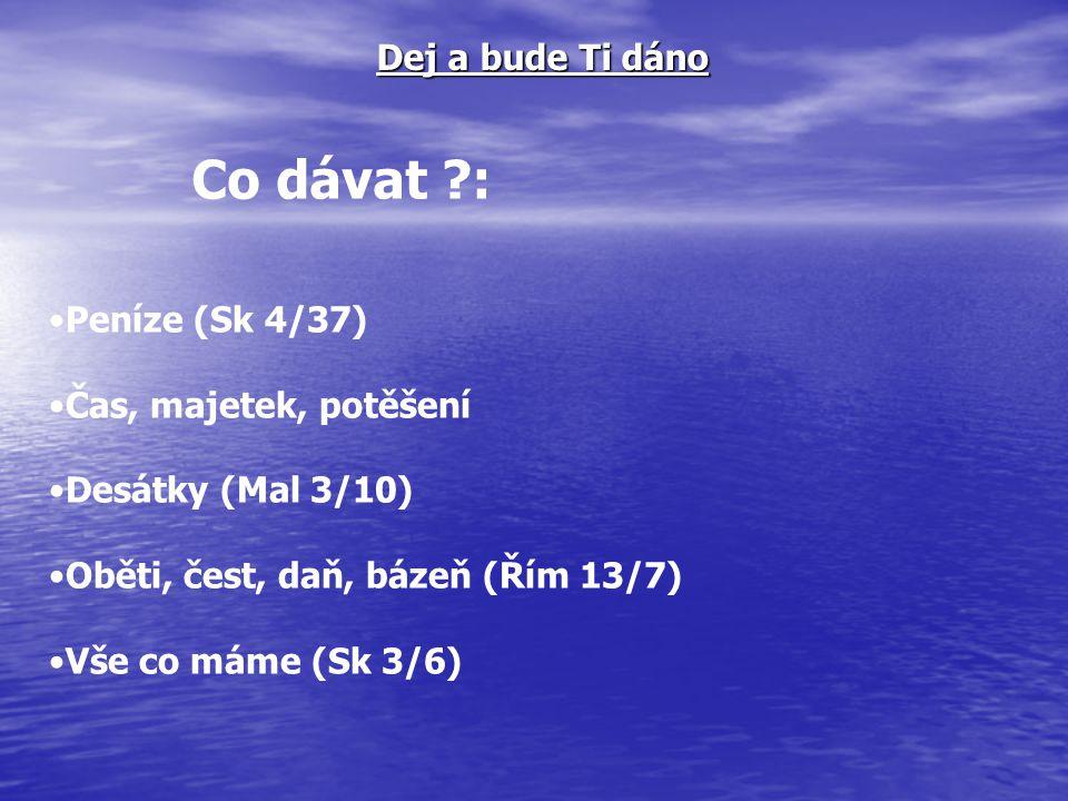 Jak dávat ?: Darmo (Mt 10/8) Ochotně (2 K9/7) Nezištně (Mt 6/3) Nejen z přebytku(Mk 12/41-44, 1 Kr 17/15) Dej a bude Ti dáno