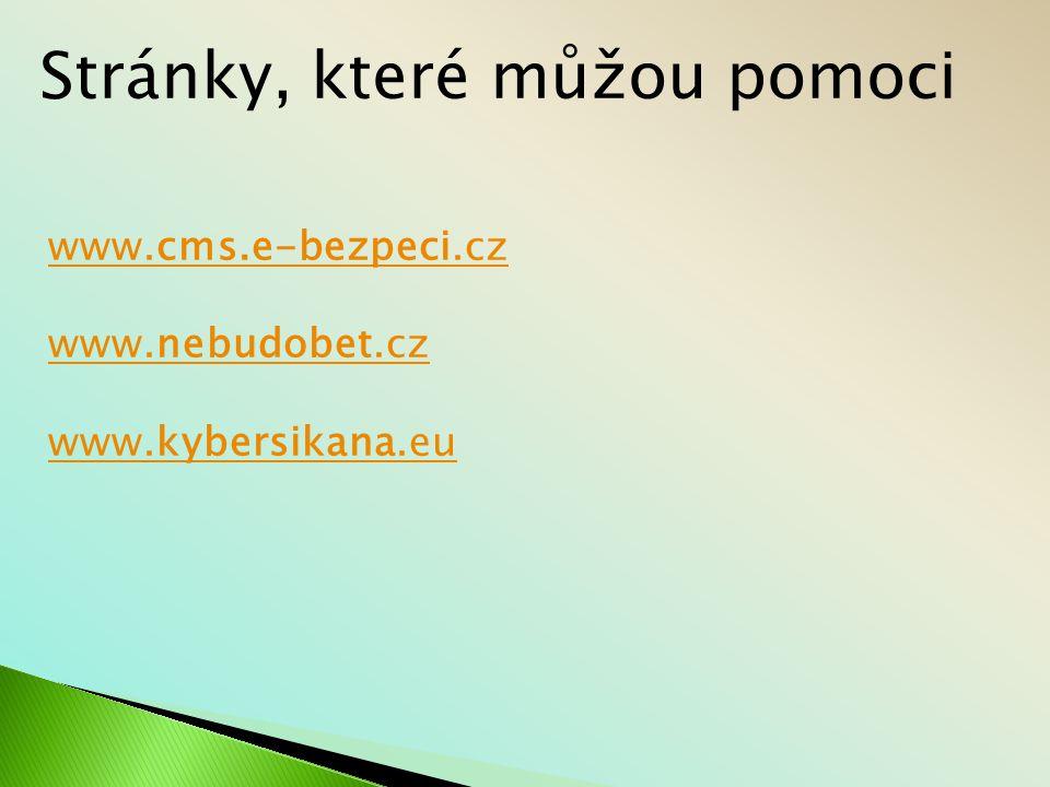 Stránky, které můžou pomoci www.cms.e-bezpeci.cz www.nebudobet.cz www.kybersikana.eu