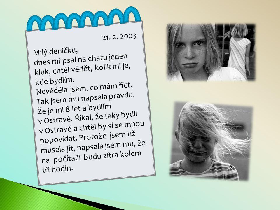 21.2. 2003 Milý deníčku, dnes mi psal na chatu jeden kluk, chtěl vědět, kolik mi je, kde bydlím.