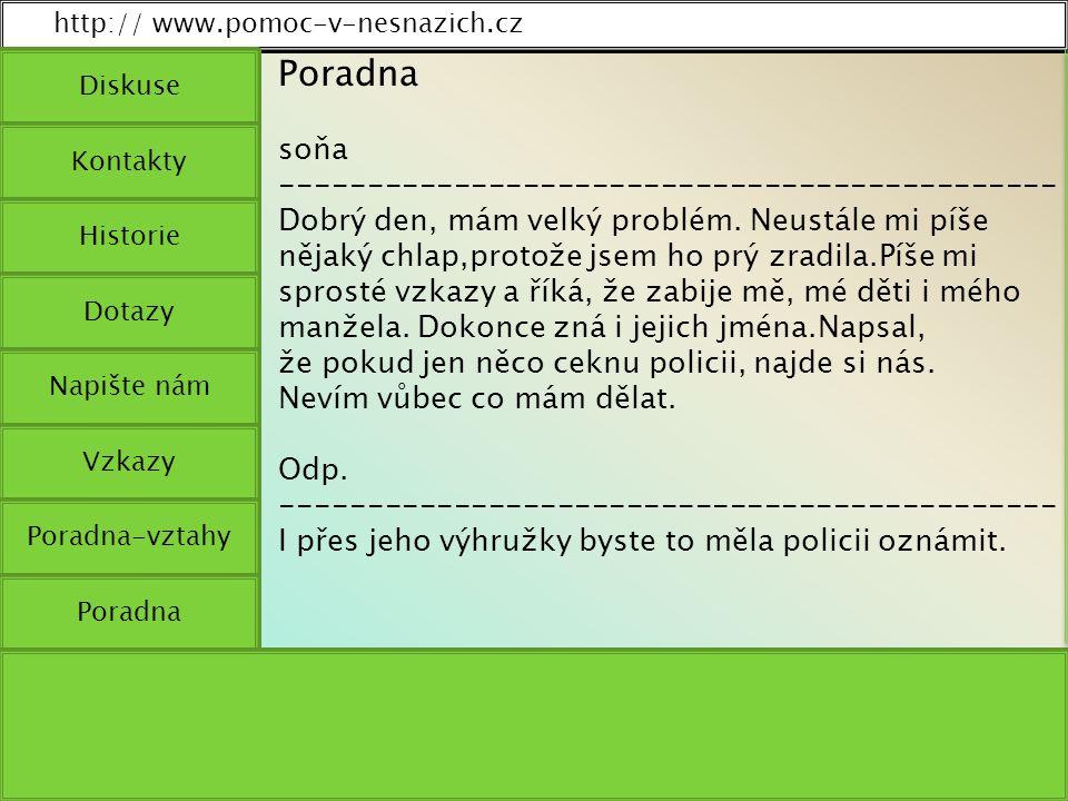 http:// www.pomoc-v-nesnazich.cz Diskuse Kontakty Historie Dotazy Napište nám Vzkazy Poradna-vztahy Poradna soňa --------------------------------------------- Dobrý den, mám velký problém.