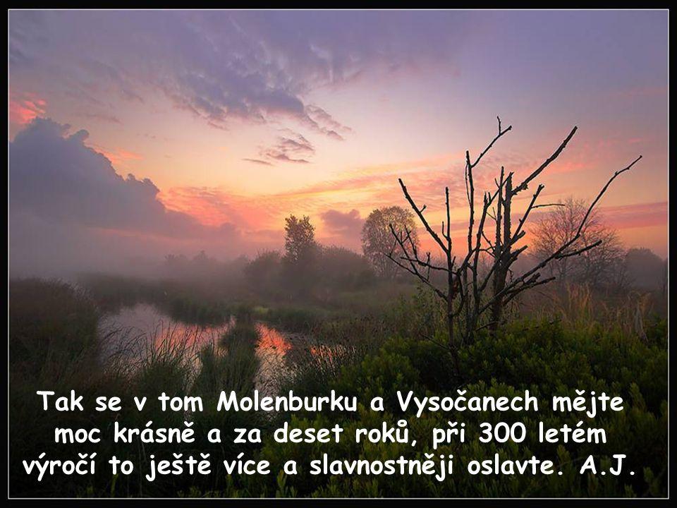 Tak se v tom Molenburku a Vysočanech mějte moc krásně a za deset roků, při 300 letém výročí to ještě více a slavnostněji oslavte.