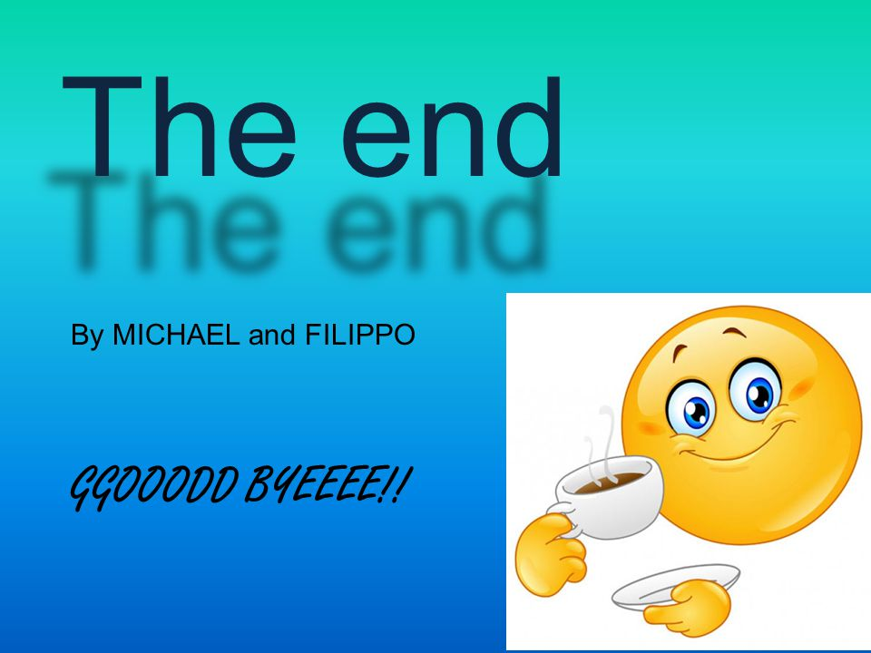 The end By MICHAEL and FILIPPO GGOOODD BYEEEE!!
