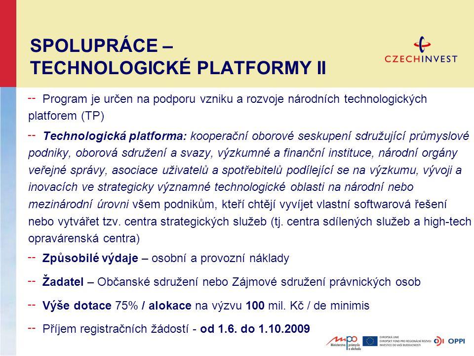 SPOLUPRÁCE – TECHNOLOGICKÉ PLATFORMY II ╌ Program je určen na podporu vzniku a rozvoje národních technologických platforem (TP) ╌ Technologická platforma: kooperační oborové seskupení sdružující průmyslové podniky, oborová sdružení a svazy, výzkumné a finanční instituce, národní orgány veřejné správy, asociace uživatelů a spotřebitelů podílející se na výzkumu, vývoji a inovacích ve strategicky významné technologické oblasti na národní nebo mezinárodní úrovni všem podnikům, kteří chtějí vyvíjet vlastní softwarová řešení nebo vytvářet tzv.