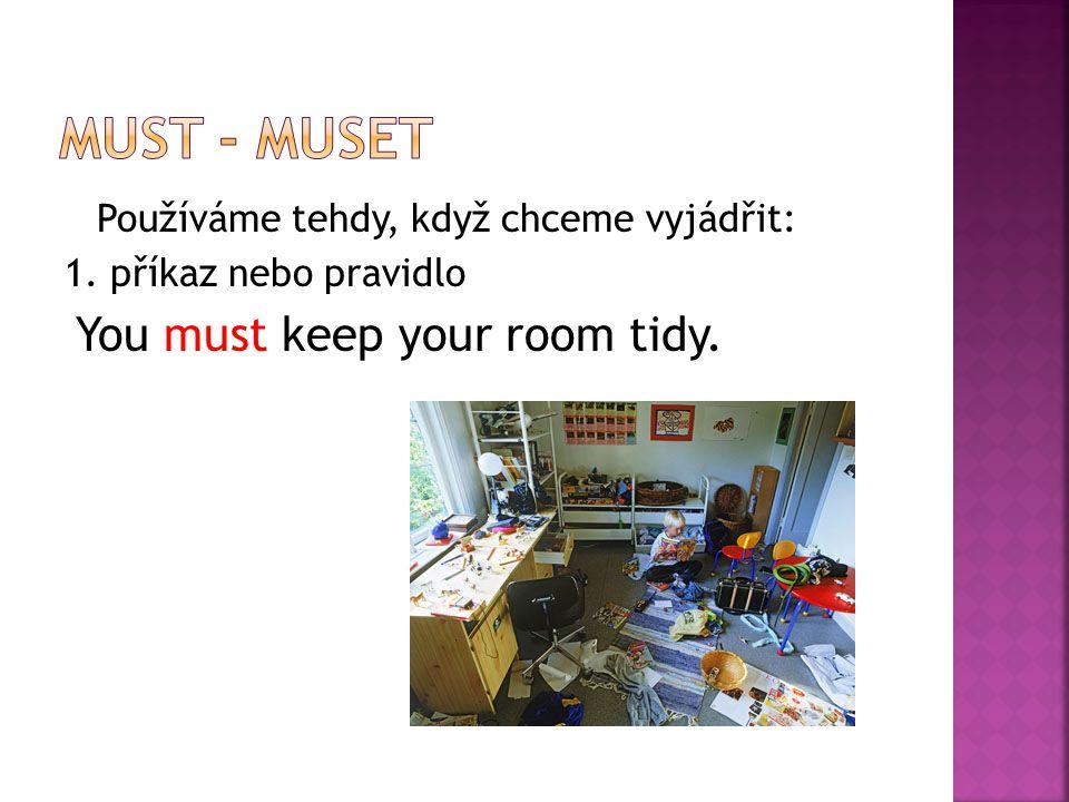 Používáme tehdy, když chceme vyjádřit: 1. příkaz nebo pravidlo You must keep your room tidy.