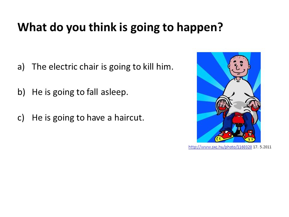 What do you think is going to happen. a)The electric chair is going to kill him.