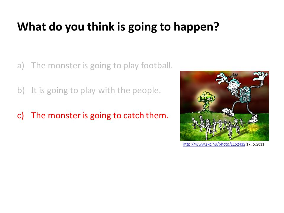 What do you think is going to happen. a)The monster is going to play football.