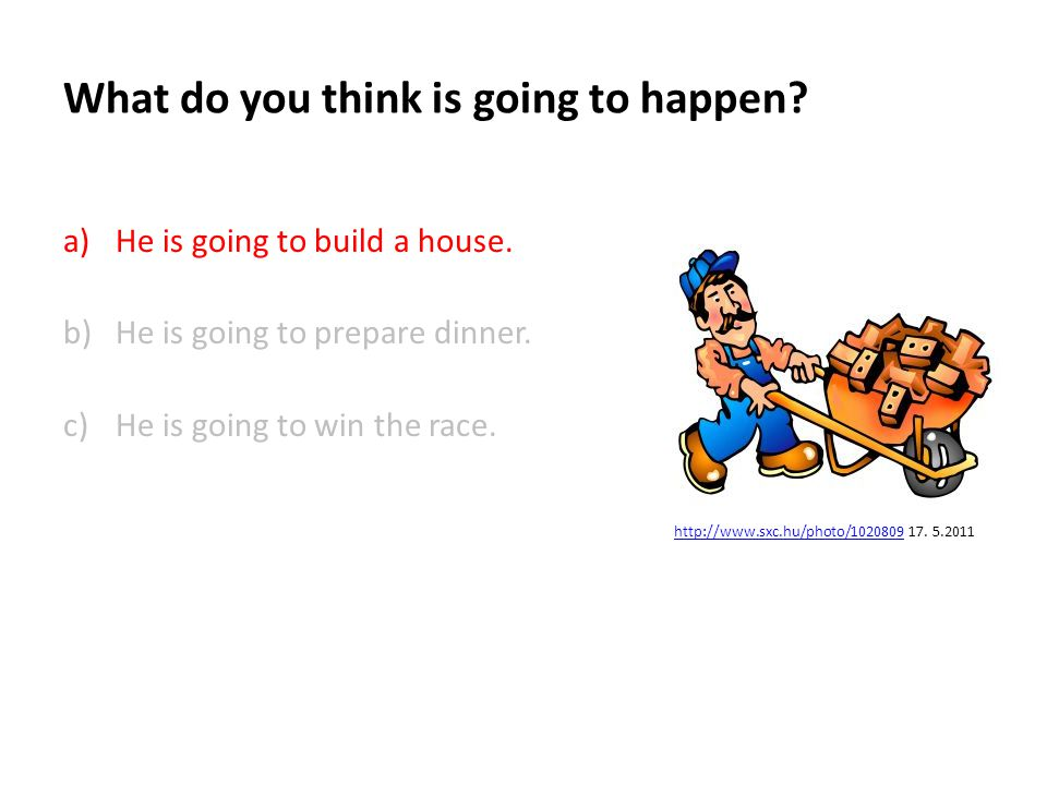 What do you think is going to happen.a)He is going to build a house.