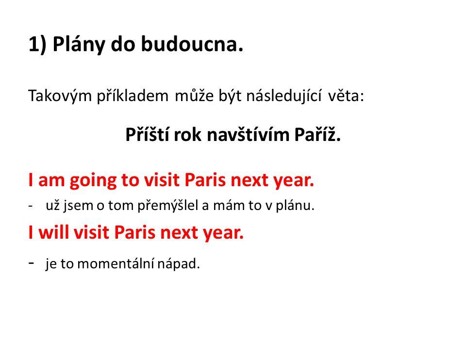 Takovým příkladem může být následující věta: Příští rok navštívím Paříž. I am going to visit Paris next year. -už jsem o tom přemýšlel a mám to v plán