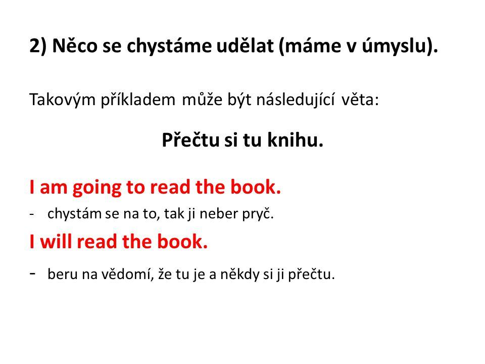 2) Něco se chystáme udělat (máme v úmyslu). Takovým příkladem může být následující věta: Přečtu si tu knihu. I am going to read the book. -chystám se