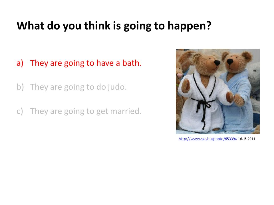What do you think is going to happen.a)They are going to have a bath.