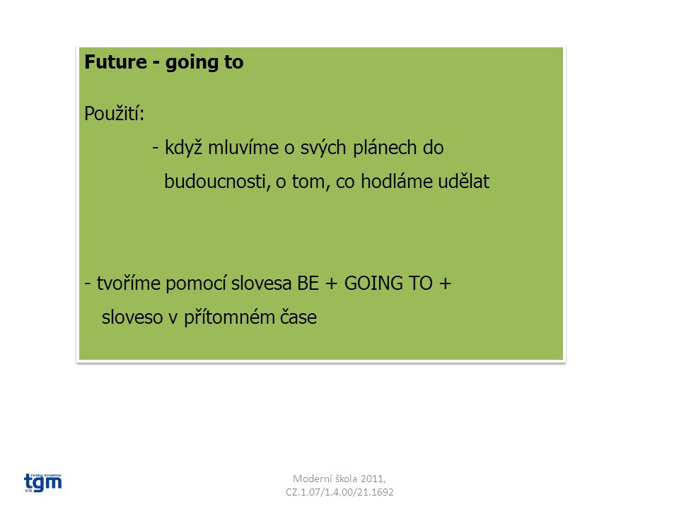 Moderní škola 2011, CZ.1.07/1.4.00/21.1692 Future - going to Použití: - když mluvíme o svých plánech do budoucnosti, o tom, co hodláme udělat - tvoříme pomocí slovesa BE + GOING TO + sloveso v přítomném čase Future - going to Použití: - když mluvíme o svých plánech do budoucnosti, o tom, co hodláme udělat - tvoříme pomocí slovesa BE + GOING TO + sloveso v přítomném čase