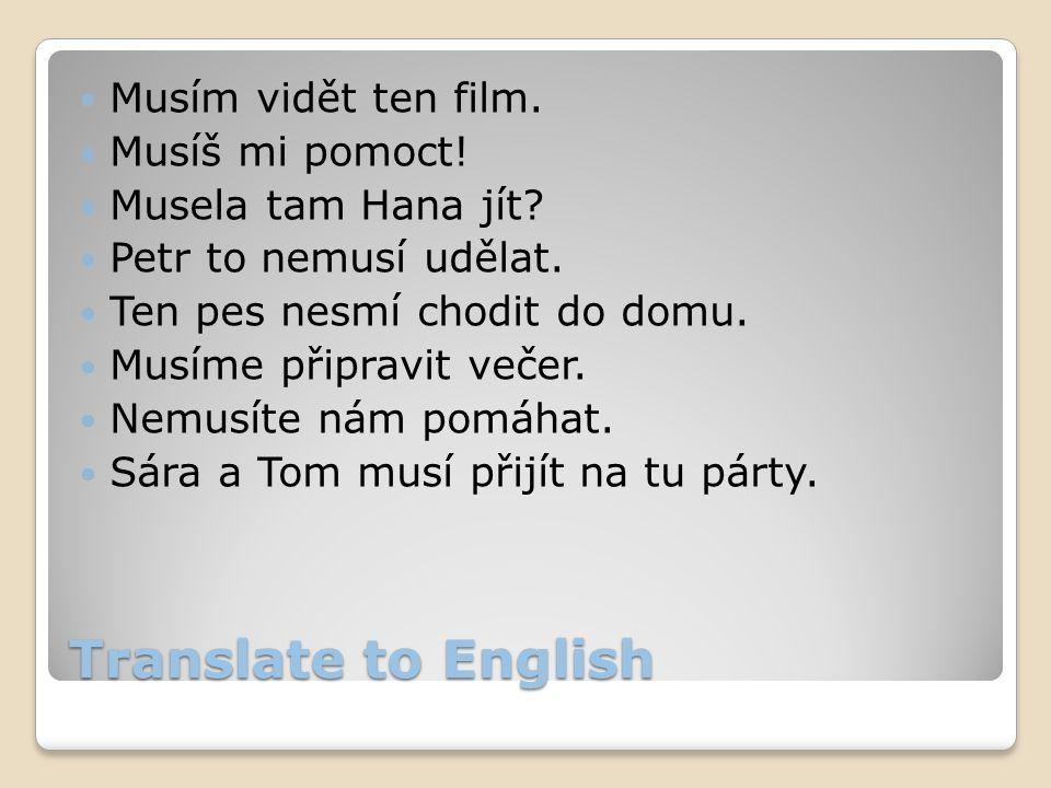 Translate to English Musím vidět ten film. Musíš mi pomoct! Musela tam Hana jít? Petr to nemusí udělat. Ten pes nesmí chodit do domu. Musíme připravit