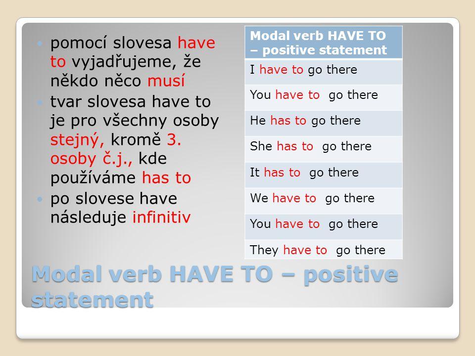 Modal verb HAVE TO – positive statement pomocí slovesa have to vyjadřujeme, že někdo něco musí tvar slovesa have to je pro všechny osoby stejný, kromě 3.