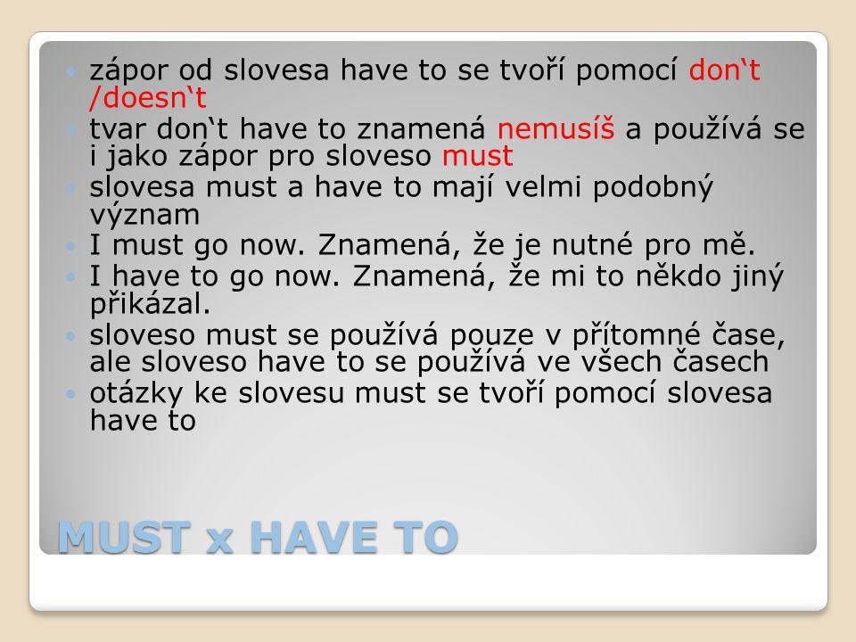 MUST x HAVE TO zápor od slovesa have to se tvoří pomocí don't /doesn't tvar don't have to znamená nemusíš a používá se i jako zápor pro sloveso must s