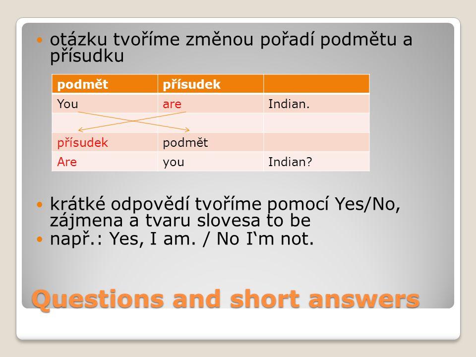 Questions and short answers otázku tvoříme změnou pořadí podmětu a přísudku krátké odpovědí tvoříme pomocí Yes/No, zájmena a tvaru slovesa to be např.: Yes, I am.