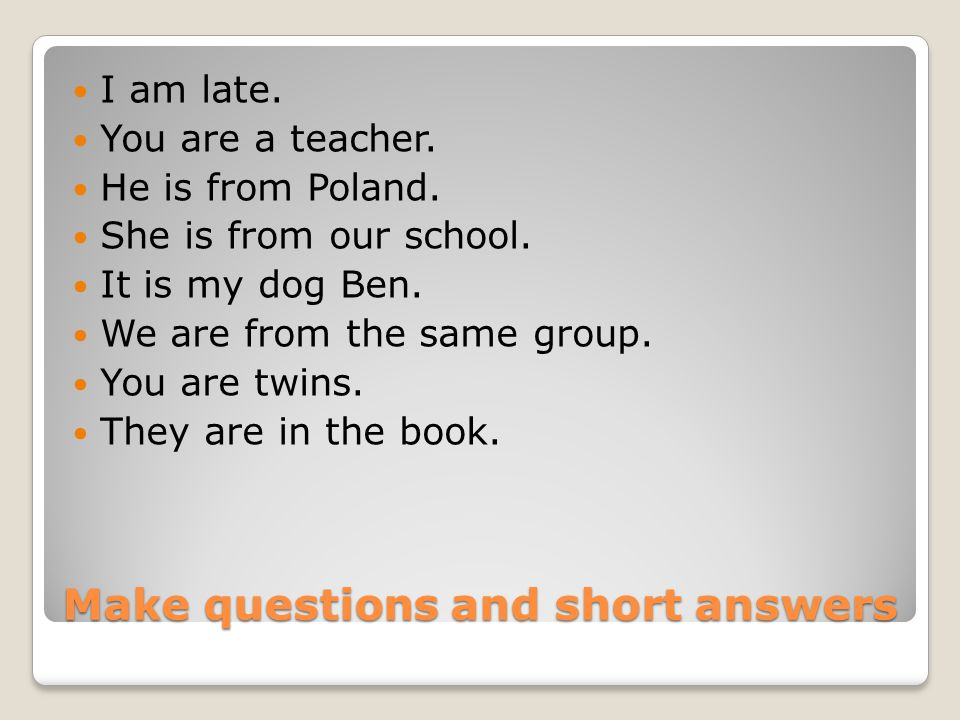 Make questions and short answers I am late. You are a teacher.