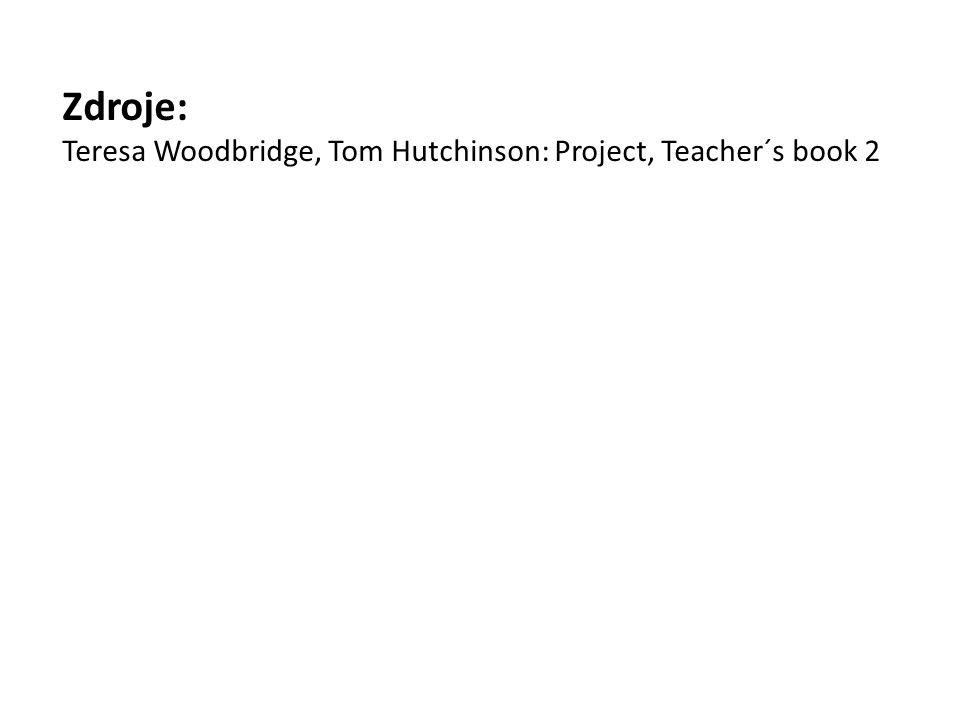 Zdroje: Teresa Woodbridge, Tom Hutchinson: Project, Teacher´s book 2