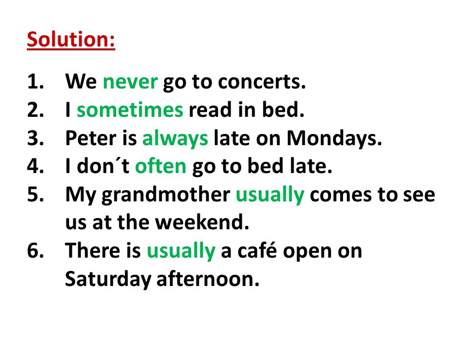 Solution: 1.We never go to concerts. 2.I sometimes read in bed. 3.Peter is always late on Mondays. 4.I don´t often go to bed late. 5.My grandmother us