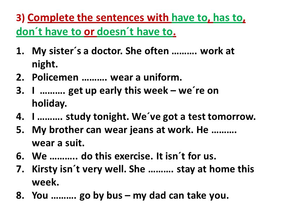 3) Complete the sentences with have to, has to, don´t have to or doesn´t have to.