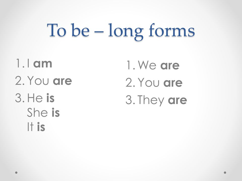 To be – long forms 1.We are 2.You are 3.They are 1.I am 2.You are 3.He is She is It is