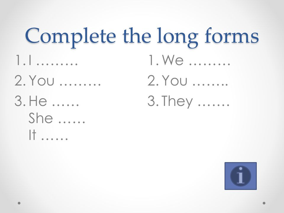 Complete the long forms 1.We ……… 2.You …….. 3.They ……. 1.I ……… 2.You ……… 3.He …… She …… It ……