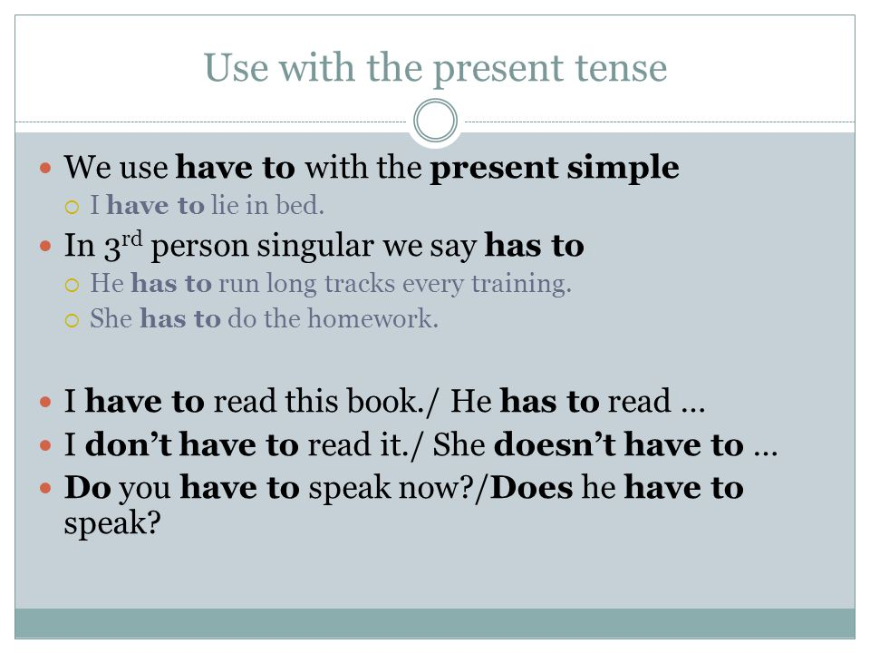 Use with the present tense We use have to with the present simple  I have to lie in bed.