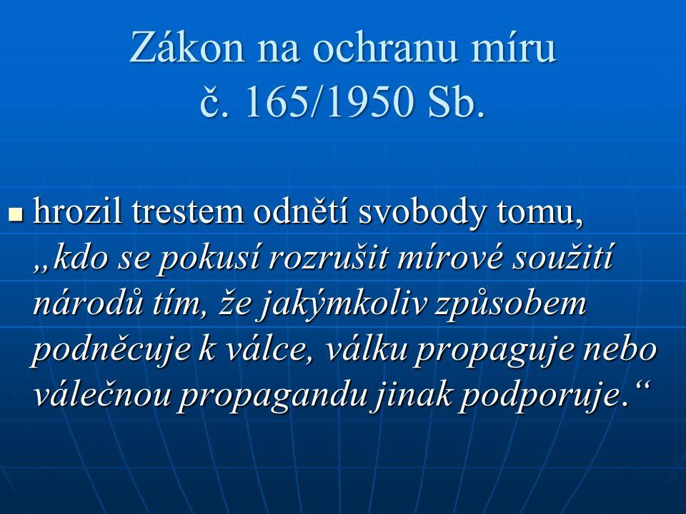 """Zákon na ochranu míru č. 165/1950 Sb. hrozil trestem odnětí svobody tomu, """"kdo se pokusí rozrušit mírové soužití národů tím, že jakýmkoliv způsobem po"""