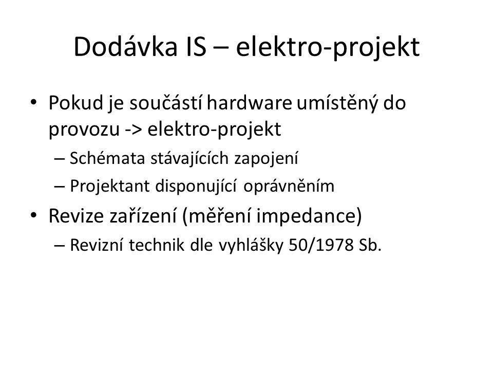 Dodávka IS – elektro-projekt Pokud je součástí hardware umístěný do provozu -> elektro-projekt – Schémata stávajících zapojení – Projektant disponující oprávněním Revize zařízení (měření impedance) – Revizní technik dle vyhlášky 50/1978 Sb.