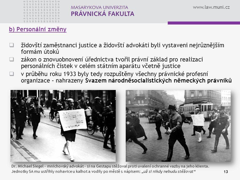 www.law.muni.cz 13 b) Personální změny  židovští zaměstnanci justice a židovští advokáti byli vystaveni nejrůznějším formám útoků  zákon o znovuobno
