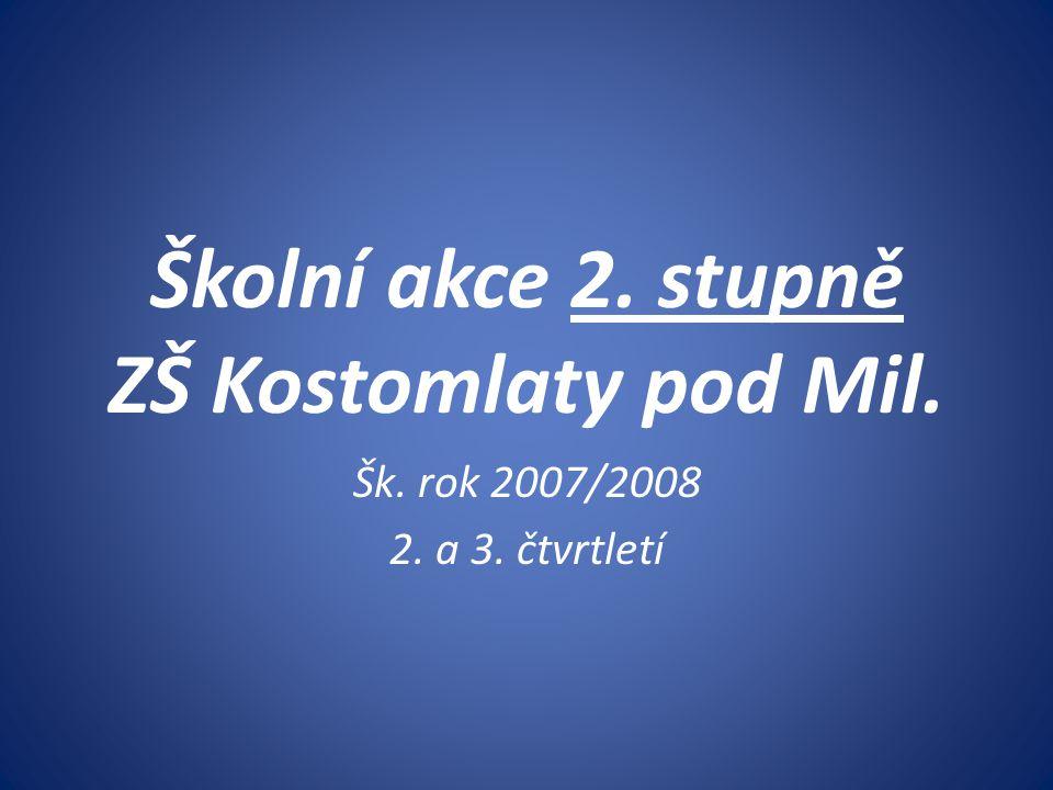Školní akce 2. stupně ZŠ Kostomlaty pod Mil. Šk. rok 2007/2008 2. a 3. čtvrtletí