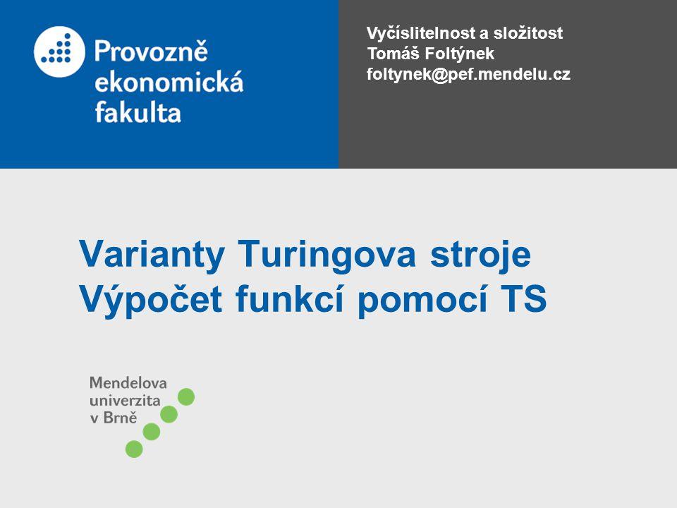 Vyčíslitelnost a složitost Tomáš Foltýnek foltynek@pef.mendelu.cz Varianty Turingova stroje Výpočet funkcí pomocí TS
