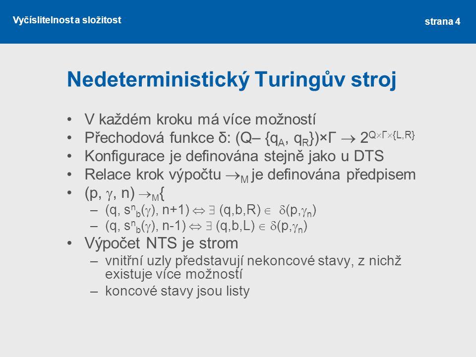 Vyčíslitelnost a složitost Nedeterministický Turingův stroj V každém kroku má více možností Přechodová funkce δ: (Q– {q A, q R })×Γ  2 Q  Γ  {L,R} Konfigurace je definována stejně jako u DTS Relace krok výpočtu  M je definována předpisem (p, , n)  M { –(q, s n b (  ), n+1)   (q,b,R)   (p,  n ) –(q, s n b (  ), n-1)   (q,b,L)   (p,  n ) Výpočet NTS je strom –vnitřní uzly představují nekoncové stavy, z nichž existuje více možností –koncové stavy jsou listy strana 4