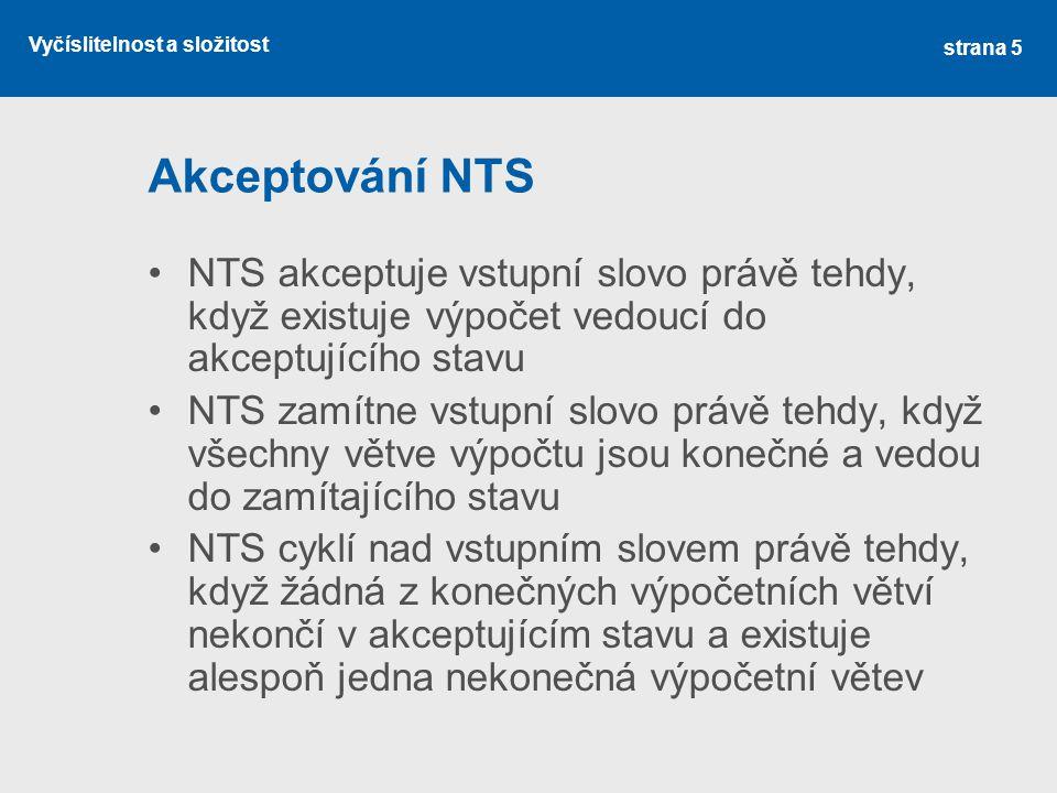 Vyčíslitelnost a složitost Akceptování NTS NTS akceptuje vstupní slovo právě tehdy, když existuje výpočet vedoucí do akceptujícího stavu NTS zamítne vstupní slovo právě tehdy, když všechny větve výpočtu jsou konečné a vedou do zamítajícího stavu NTS cyklí nad vstupním slovem právě tehdy, když žádná z konečných výpočetních větví nekončí v akceptujícím stavu a existuje alespoň jedna nekonečná výpočetní větev strana 5